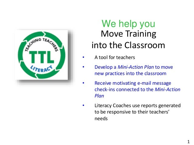 We help you Move Training into the Classroom • A tool for teachers • Develop a Mini-Action Plan to move new practices into...