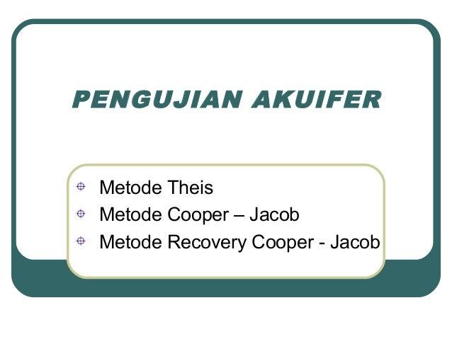 PENGUJIAN AKUIFER Metode Theis Metode Cooper – Jacob Metode Recovery Cooper - Jacob