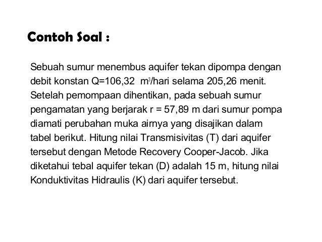 Contoh Soal : Sebuah sumur menembus aquifer tekan dipompa dengan debit konstan Q=106,32 m3 /hari selama 205,26 menit. Sete...