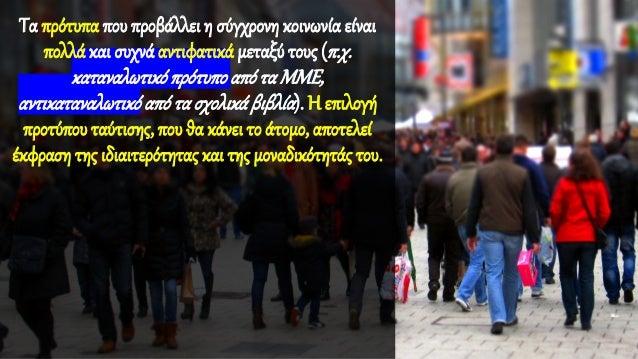 Τα πρότυπα που προβάλλει η σύγχρονη κοινωνία είναι πολλά και συχνά αντιφατικά μεταξύ τους (π.χ. καταναλωτικόπρότυποαπόταΜΜ...