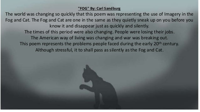 """""""FOG"""" By: Carl Sandburg The world was changing so quickly that this poem was representing the use of Imagery in the Fog an..."""