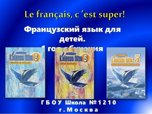 Французский язык для детей. 1 год обучения Г Б О У Школа № 1 2 1 0 г . М о с к в а