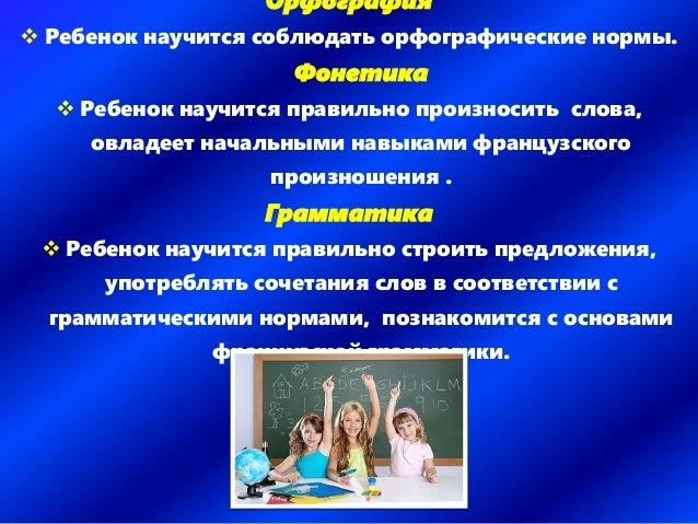 Орфография  Ребенок научится соблюдать орфографические нормы. Фонетика  Ребенок научится правильно произносить слова, ов...