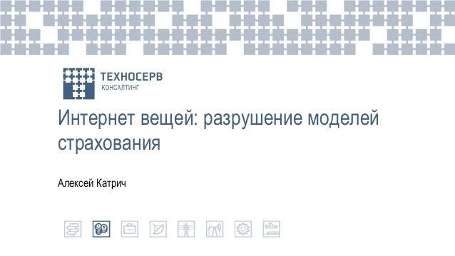 Интернет вещей: разрушение моделей страхования Алексей Катрич