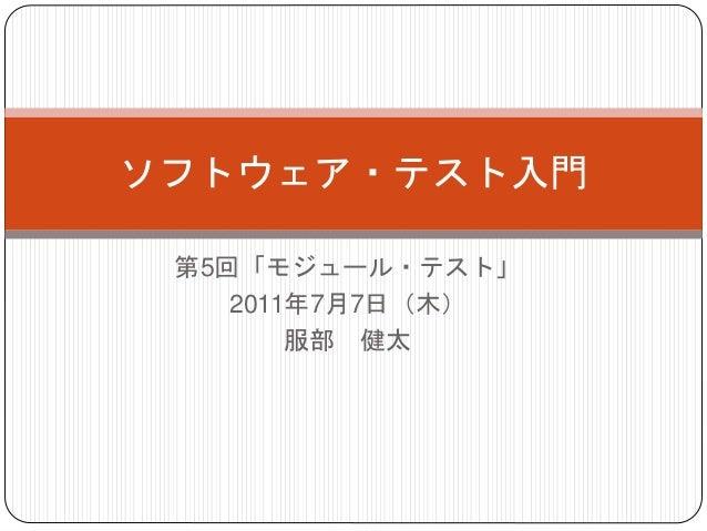 第5回「モジュール・テスト」 2011年7月7日(木) 服部 健太 ソフトウェア・テスト入門