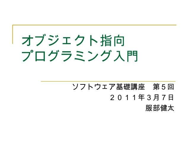 オブジェクト指向 プログラミング入門 ソフトウェア基礎講座 第5回 2011年3月7日 服部健太