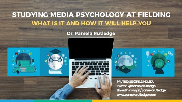 STUDYING MEDIA PSYCHOLOGY AT FIELDING WHAT IS IT AND HOW IT WILL HELP YOU PRUTLEDGE@FIELDING.EDU Twitter: @pamelarutledge ...