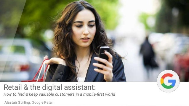 Retail & the digital assistant: How to find & keep valuable customers in a mobile-first world Alastair Stirling, Google Re...