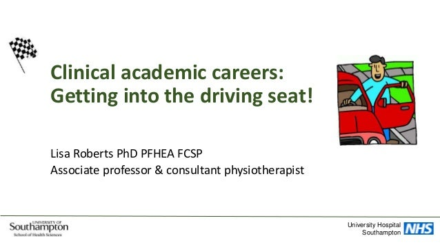 Clinical academic careers: Getting into the driving seat! Lisa Roberts PhD PFHEA FCSP Associate professor & consultant phy...