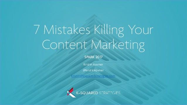 7 Mistakes Killing Your Content Marketing SPARK 2017 Kristin Kovner @kristinkovner kristin@ksquaredstrategies.com