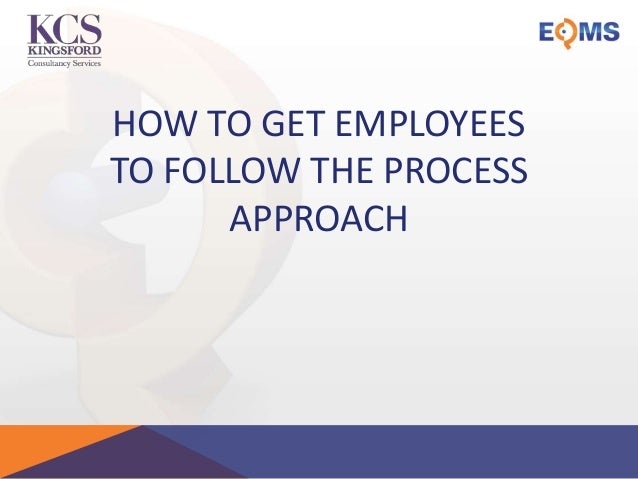 HOW TO GET EMPLOYEES TO FOLLOW THE PROCESS APPROACH