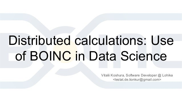 Distributed calculations: Use of BOINC in Data Science Vitalii Koshura, Software Developer @ Lohika <lestat.de.lionkur@gma...