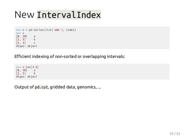 New IntervalIndex >>> s = pd.Series(list('abc'), index) >>> s [0, 10) a [1, 5) b [2, 3) c dtype: object Efficient indexing o...