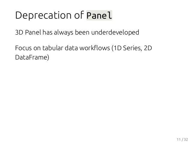 Deprecation of Panel 3D Panel has always been underdeveloped Focus on tabular data workflows (1D Series, 2D DataFrame) 11 /...