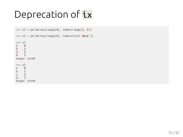 Deprecation of ix >>> s1 = pd.Series(range(4), index=range(1, 5)) >>> s2 = pd.Series(range(4), index=list('abcd')) >>> s1 ...