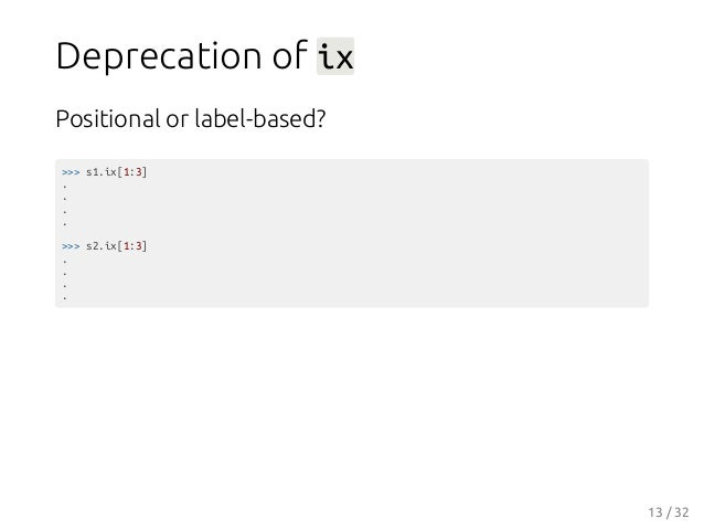 Deprecation of ix Positional or label-based? >>> s1.ix[1:3] . . . . >>> s2.ix[1:3] . . . . 13 / 32