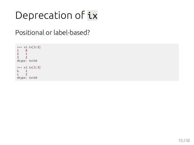 Deprecation of ix Positional or label-based? >>> s1.ix[1:3] 1 0 2 1 3 2 dtype: int64 >>> s2.ix[1:3] b 1 c 2 dtype: int64 1...