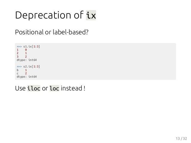 Deprecation of ix Positional or label-based? >>> s1.ix[1:3] 1 0 2 1 3 2 dtype: int64 >>> s2.ix[1:3] b 1 c 2 dtype: int64 U...