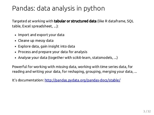 Pandas: data analysis in python Targeted at working with tabular or structured data (like R dataframe, SQL table, Excel sp...