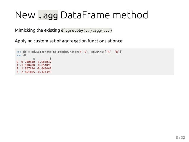 New .agg DataFrame method Mimicking the existing df.groupby(..).agg(...) Applying custom set of aggregation functions at o...