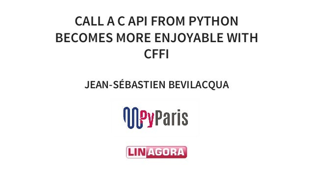 CALL	A	C	API	FROM	PYTHON BECOMES	MORE	ENJOYABLE	WITH CFFI JEAN-SÉBASTIEN	BEVILACQUA