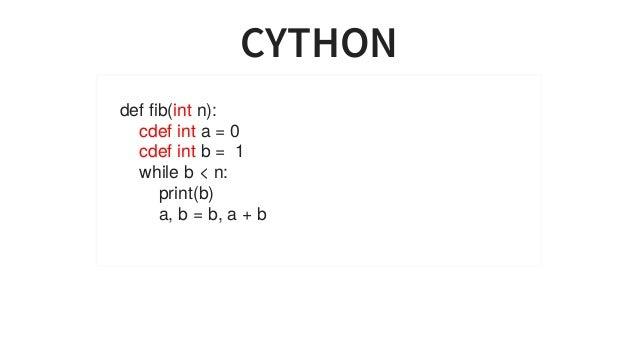 CYTHON deffib(intn): cdefinta=0 cdefintb=1 whileb<n: print(b) a,b=b,a+b ...