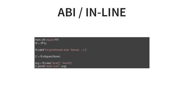 "ABI/IN-LINE fromcffiimportFFI ffi=FFI() ffi.cdef(""intprintf(constchar*format,...);"") C=ffi.dlopen(None) arg=..."
