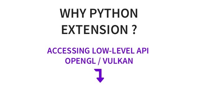 WHYPYTHON EXTENSION? ACCESSINGLOW-LEVELAPI OPENGL/VULKAN 