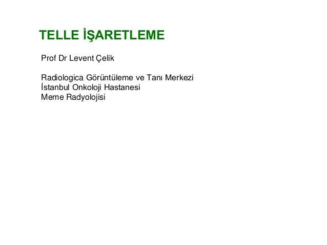 TELLE İŞARETLEME Prof Dr Levent Çelik Radiologica Görüntüleme ve Tanı Merkezi İstanbul Onkoloji Hastanesi Meme Radyolojisi