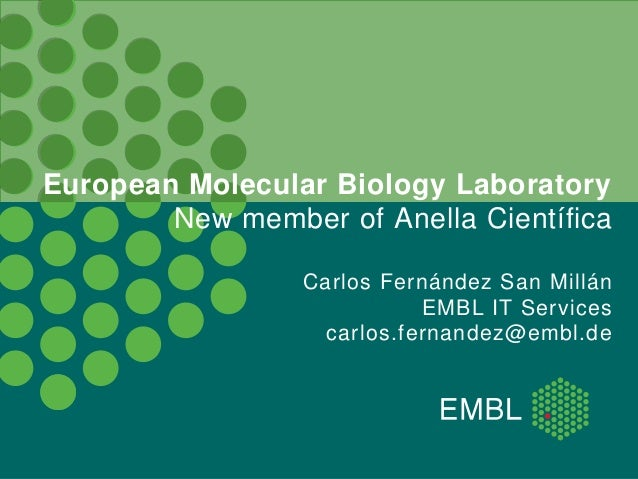 European Molecular Biology Laboratory New member of Anella Científica Carlos Fernández San Millán EMBL IT Services carlos....
