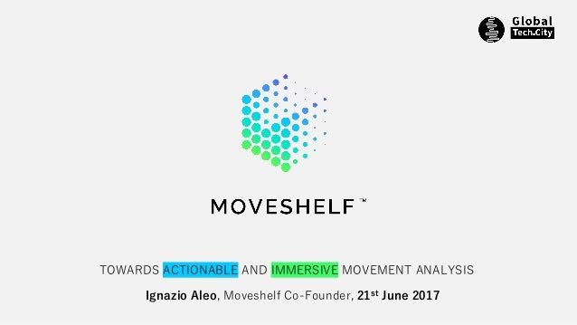 Ignazio Aleo, Moveshelf Co-Founder, 21st June 2017 TOWARDS ACTIONABLE AND IMMERSIVE MOVEMENT ANALYSIS