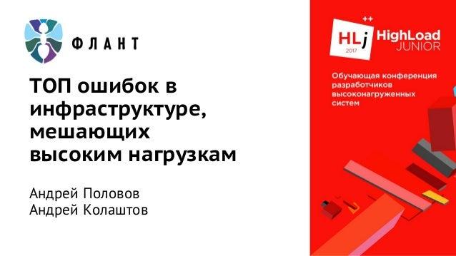 ТОП ошибок в инфраструктуре, мешающих высоким нагрузкам Андрей Половов Андрей Колаштов