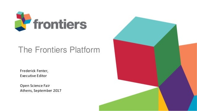 The Frontiers Platform Frederick Fenter, Executive Editor Open Science Fair Athens, September 2017