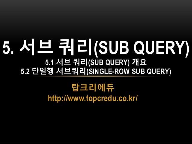 탑크리에듀 http://www.topcredu.co.kr/ 5. 서브 쿼리(SUB QUERY) 5.1 서브 쿼리(SUB QUERY) 개요 5.2 단일행 서브쿼리(SINGLE-ROW SUB QUERY)