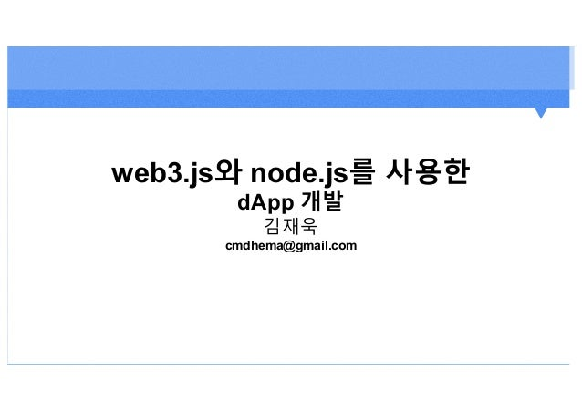 web3.js와 node.js를 사용한 dApp 개발 김재욱 cmdhema@gmail.com