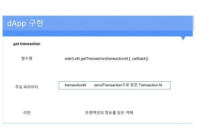 dApp 구현 get transaction 함수명 web3.eth.getTransaction(transactionId [, callback]) 주요 파라미터 transactionId sendTransaction으로 받은...