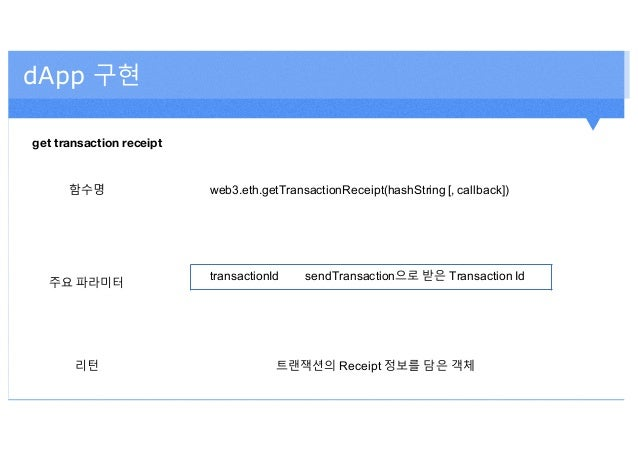dApp 구현 get transaction receipt 함수명 web3.eth.getTransactionReceipt(hashString [, callback]) 주요 파라미터 transactionId sendTran...