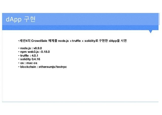 dApp 구현 •세션4의 CrowdSale 예제를 node.js + truffle + solidity로 구현한 dApp을 시연 • node.js : v8.9.0 • npm web3.js : 0.18.0 • truffle...