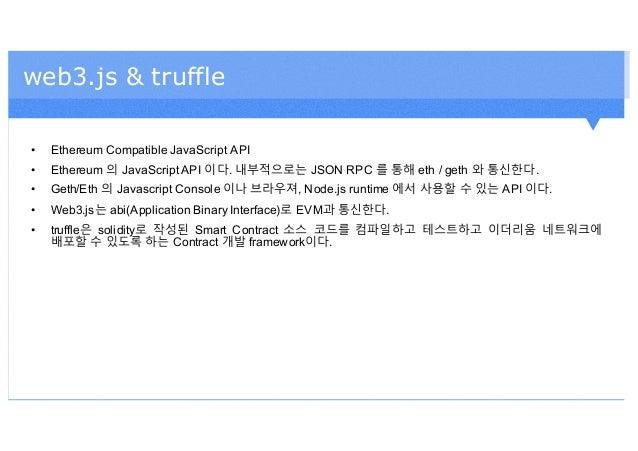 web3.js & truffle • Ethereum Compatible JavaScript API • Ethereum 의 JavaScript API 이다. 내부적으로는 JSON RPC 를 통해 eth / geth 와 통...
