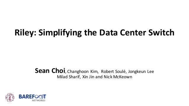 Riley:SimplifyingtheDataCenterSwitch SeanChoi,Changhoon Kim, RobertSoulé,Jongkeun Lee Milad Sharif,XinJin andN...