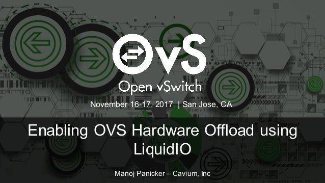 Enabling OVS Hardware Offload using LiquidIO Manoj Panicker – Cavium, Inc November 16-17, 2017 | San Jose, CA