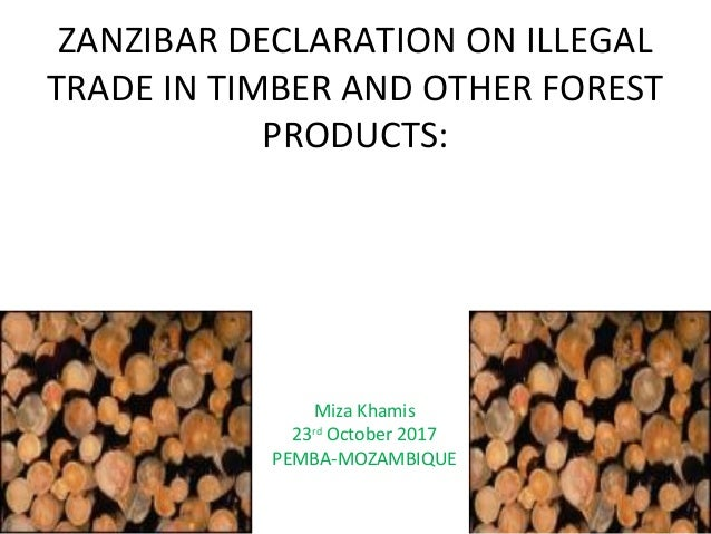 ZANZIBAR DECLARATION ON ILLEGAL TRADE IN TIMBER AND OTHER FOREST PRODUCTS: Miza Khamis 23rd October 2017 PEMBA-MOZAMBIQUE