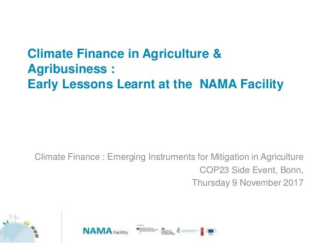 Climate Finance in Agriculture & Agribusiness : Early Lessons Learnt at the NAMA Facility Climate Finance : Emerging Instr...