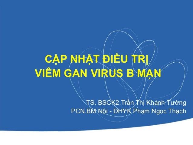 CẬP NHẬT ĐIỀU TRỊ VIÊM GAN VIRUS B MẠN TS. BSCK2.Trần Thị Khánh Tường PCN.BM Nội - ĐHYK Phạm Ngọc Thạch