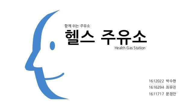 헬스 주유소 1612022 박수현 1616294 최유진 1611717 문정안 함께 쉬는 주유소 Health Gas Station