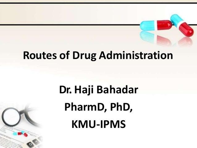 Routes of Drug Administration Dr. Haji Bahadar PharmD, PhD, KMU-IPMS