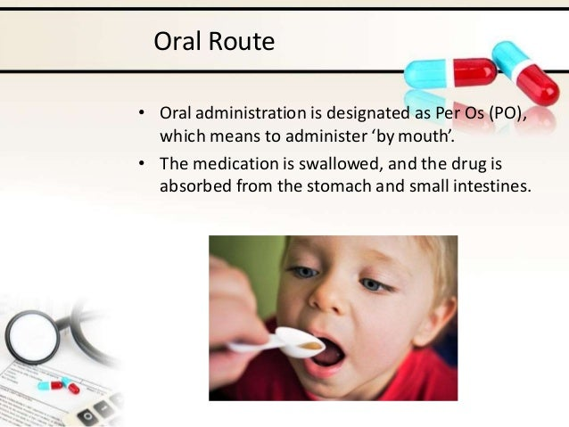 Oral Route • Oral administration is designated as Per Os (PO), which means to administer 'by mouth'. • The medication is s...