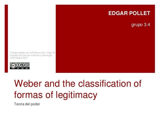 Weber and the classification of formas of legitimacy Teoria del poder EDGAR POLLET grupo 3.4 Trabajo dirigido por la Profe...
