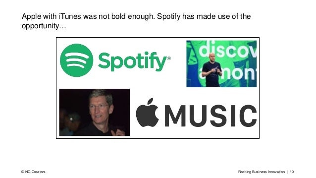 Rocking Business Innovation | 10© NC-Creators Apple with iTunes was not bold enough. Spotify has made use of the opportuni...