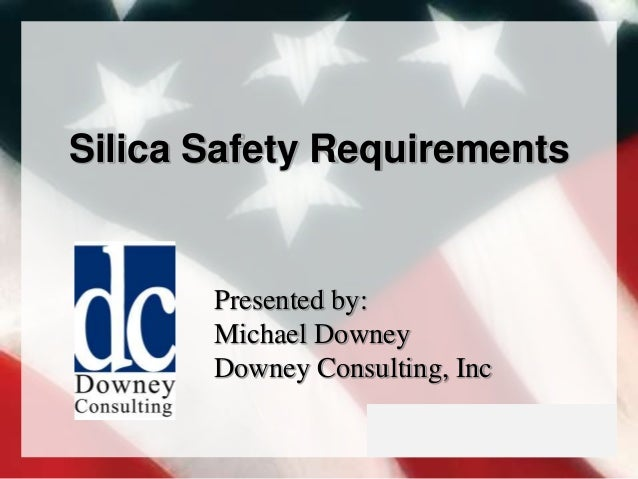 Silica Safety Requirements Presented by: Michael Downey Downey Consulting, Inc